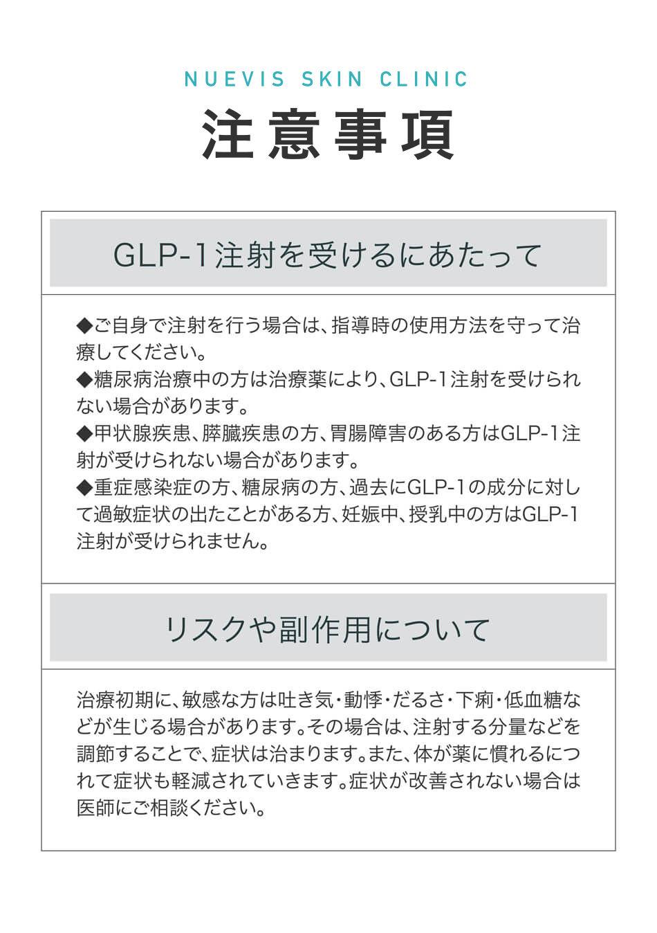 Sense Skin Clinic注意事項 GLP-1注射を受けるにあたって ◆ご自身で注射を行う場合は、指導時の使用方法を守って治療してください。 ◆糖尿病治療中の方は治療薬により、GLP-1注射を受けられない場合があります。 ◆甲状腺疾患、膵臓疾患の方、胃腸障害のある方はGLP-1注射が受けられない場合があります。 ◆重症感染症の方、糖尿病の方、過去にGLP-1の成分に対して過敏症状の出たことがある方、妊娠中、授乳中の方はGLP-1注射が受けられません。 リスクや副作用について 治療初期に、敏感な方は吐き気・動悸・だるさ・下痢・低血糖などが生じる場合があります。その場合は、注射する分量などを調節することで、症状は治まります。また、体が薬に慣れるにつれて症状も軽減されていきます。症状が改善されない場合は医師にご相談ください。